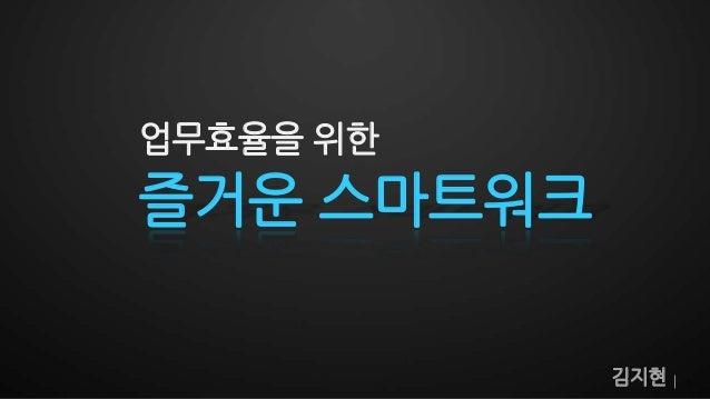 업무효율을 위한즐거운 스마트워크            김지현   1