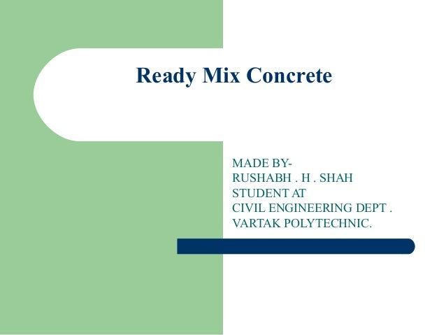 Ready Mix ConcreteMADE BY-RUSHABH . H . SHAHSTUDENT ATCIVIL ENGINEERING DEPT .VARTAK POLYTECHNIC.