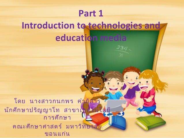Part 1Introduction to technologies andeducation mediaโดย นางสาวกนกพร คำาภิสารนักศึกษาปริญญาโท สาขาเทคโนโลยีการศึกษาคณะศึกษ...