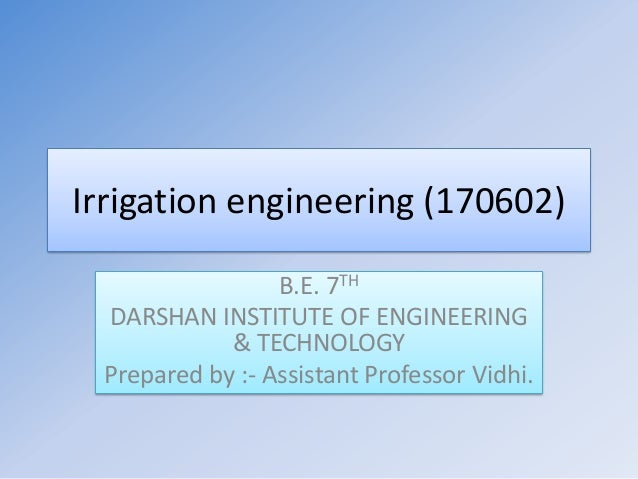 Irrigation engineering (170602) B.E. 7TH DARSHAN INSTITUTE OF ENGINEERING & TECHNOLOGY Prepared by :- Assistant Professor ...