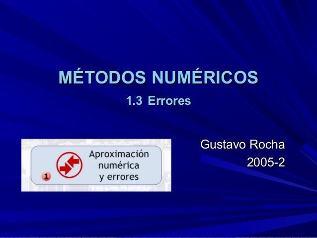 MÉTODOS NUMÉRICOSMÉTODOS NUMÉRICOS 1.31.3 ErroresErrores Gustavo RochaGustavo Rocha 2005-22005-2