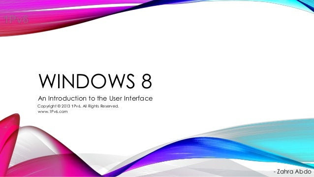 WINDOWS 8 An Introduction to the User Interface - Zahra Abdo Copyright © 2013 1Pv6. All Rights Reserved. www.1Pv6.com