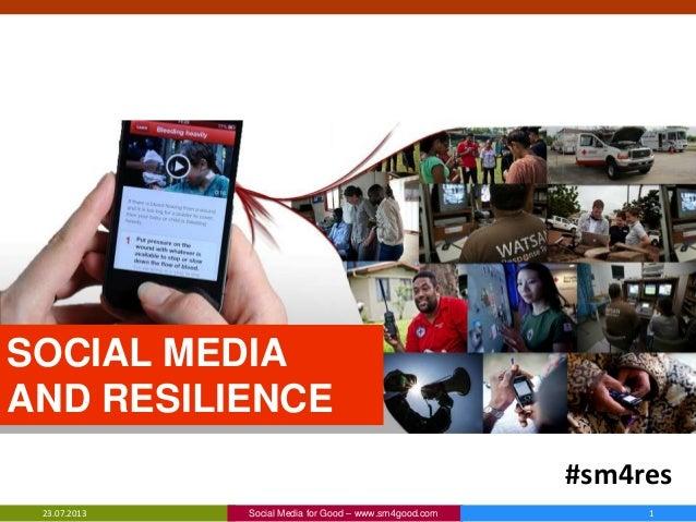 SOCIAL MEDIA AND RESILIENCE 23.07.2013 Social Media for Good – www.sm4good.com 1 #sm4res