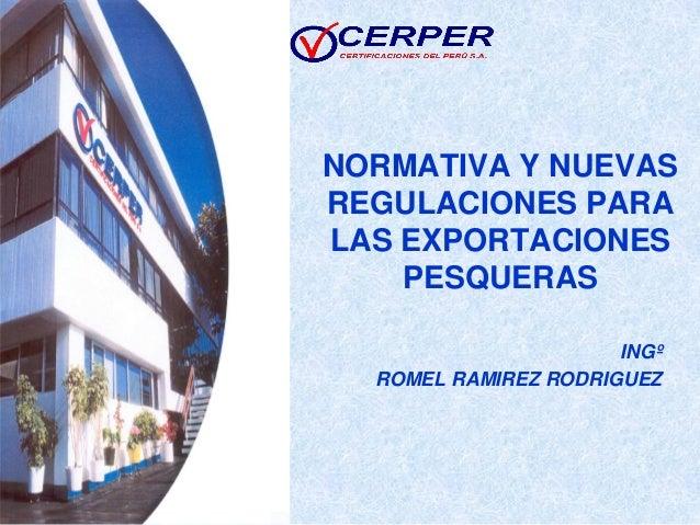 NORMATIVA Y NUEVAS REGULACIONES PARA LAS EXPORTACIONES PESQUERAS INGº ROMEL RAMIREZ RODRIGUEZ