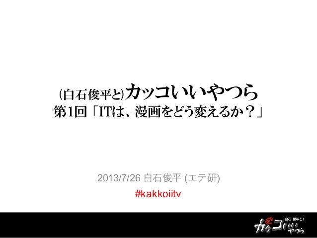 (白石俊平と)カッコいいやつら 第1回 「ITは、漫画をどう変えるか?」 2013/7/26 白石俊平 (エテ研) #kakkoiitv