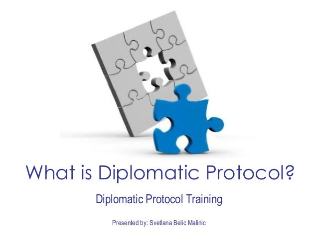 Presented by: Svetlana Belic Malinic What is Diplomatic Protocol? Diplomatic Protocol Training
