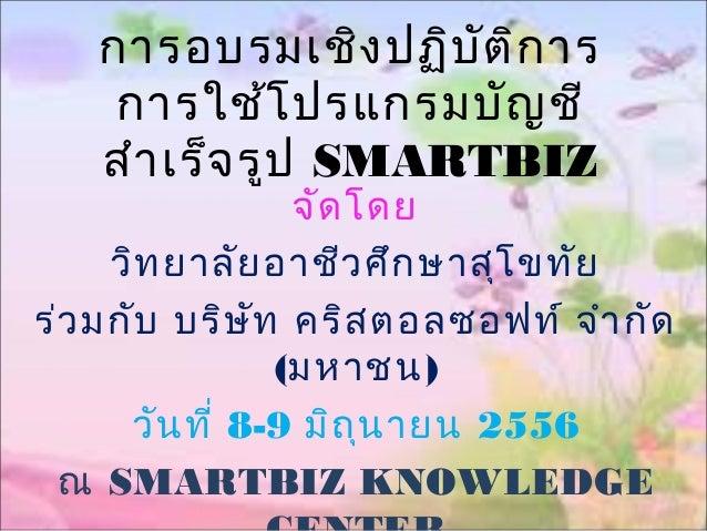 การอบรมเชิงปฏิบัติการ การใช้โปรแกรมบัญชี สำาเร็จรูป SMARTBIZ จัดโดย วิทยาลัยอาชีวศึกษาสุโขทัย ร่วมกับ บริษัท คริสตอลซอฟท์ ...