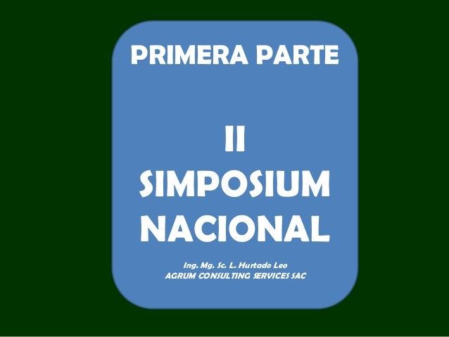 PRIMERA PARTE II SIMPOSIUM NACIONAL Ing. Mg. Sc. L. Hurtado Leo AGRUM CONSULTING SERVICES SAC