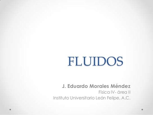 FLUIDOS J. Eduardo Morales Méndez Física IV- área II Instituto Universitario León Felipe, A.C.