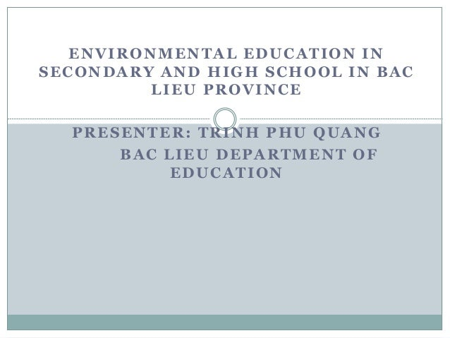 ENVIRONMENTAL EDUCATION IN SECONDARY AND HIGH SCHOOL IN BAC LIEU PROVINCE PRESENTER: TRINH PHU QUANG BAC LIEU DEPARTMENT O...
