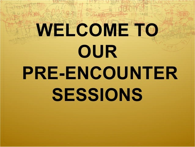 WELCOME TO OUR PRE-ENCOUNTER SESSIONS