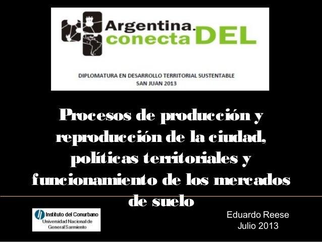 Eduardo Reese Julio 2013 Procesos de producción y reproducción de la ciudad, políticas territoriales y funcionamiento de l...