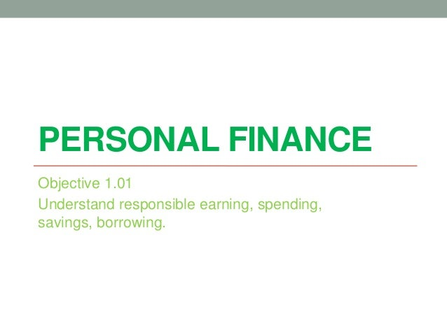PERSONAL FINANCE Objective 1.01 Understand responsible earning, spending, savings, borrowing.