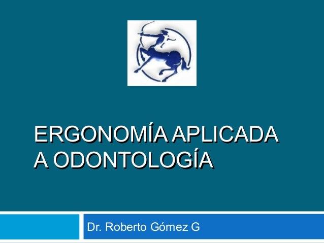 ERGONOMÍA APLICADAERGONOMÍA APLICADA A ODONTOLOGÍAA ODONTOLOGÍA Dr. Roberto Gómez G