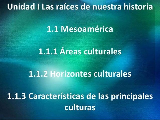 Unidad I Las raíces de nuestra historia 1.1 Mesoamérica 1.1.1 Áreas culturales 1.1.2 Horizontes culturales 1.1.3 Caracterí...