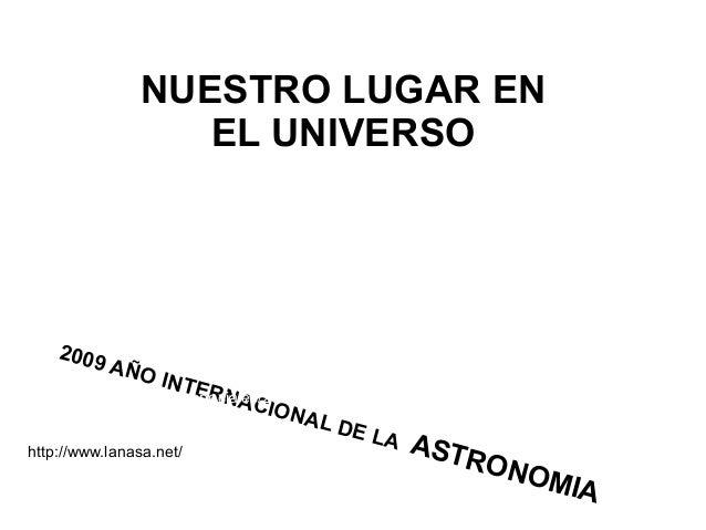 NUESTRO LUGAR EN EL UNIVERSO 2009 AÑO INTERNACIONAL DE LA ASTRONOMIA http://www.elmundo.es/especiales/2009/06/ciencia/astr...