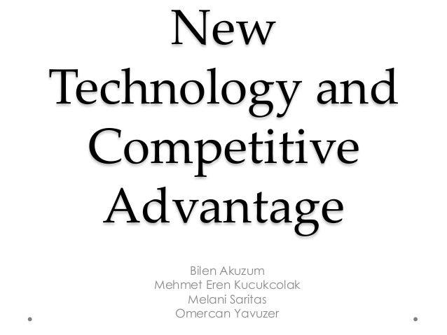 New Technology and Competitive Advantage Bilen Akuzum Mehmet Eren Kucukcolak Melani Saritas Omercan Yavuzer