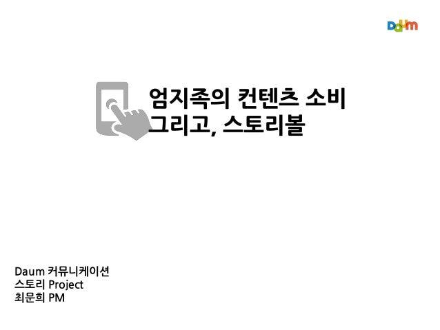 Daum 커뮤니케이션 스토리 Project 최문희 PM 엄지족의 컨텐츠 소비 그리고, 스토리볼