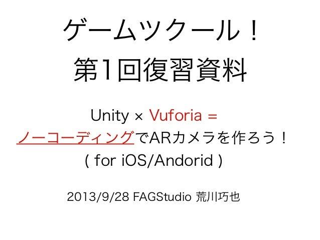 ゲームツクール! 第1回復習資料 2013/9/28 FAGStudio 荒川巧也 Unity Vuforia = ノーコーディングでARカメラを作ろう! ( for iOS/Andorid )
