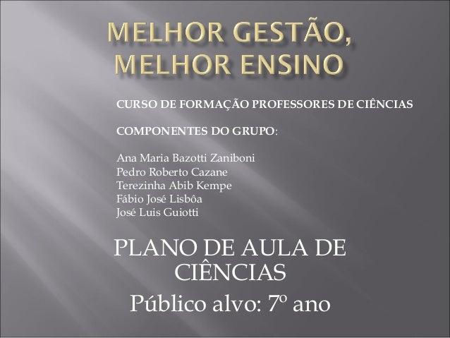 PLANO DE AULA DE CIÊNCIAS Público alvo: 7º ano CURSO DE FORMAÇÃO PROFESSORES DE CIÊNCIAS COMPONENTES DO GRUPO: Ana Maria B...
