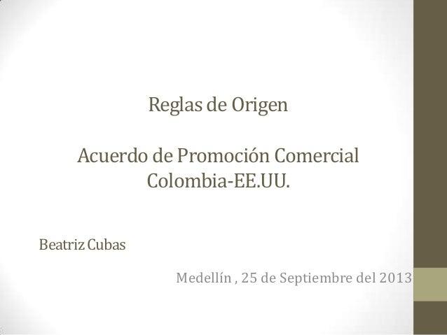 Reglas de Origen Acuerdode Promoción Comercial Colombia-EE.UU. Medellín , 25 de Septiembre del 2013 BeatrizCubas