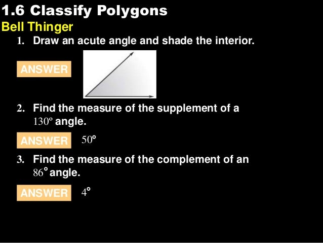 1.61.6 Classify Polygons Bell Thinger 1. Draw an acute angle and shade the interior. 2. Find the measure of the supplement...