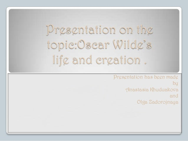 Presentation on the topic:Oscar Wilde's life and creation . Presentation has been made by Anastasia Khuduakova and Olga Za...