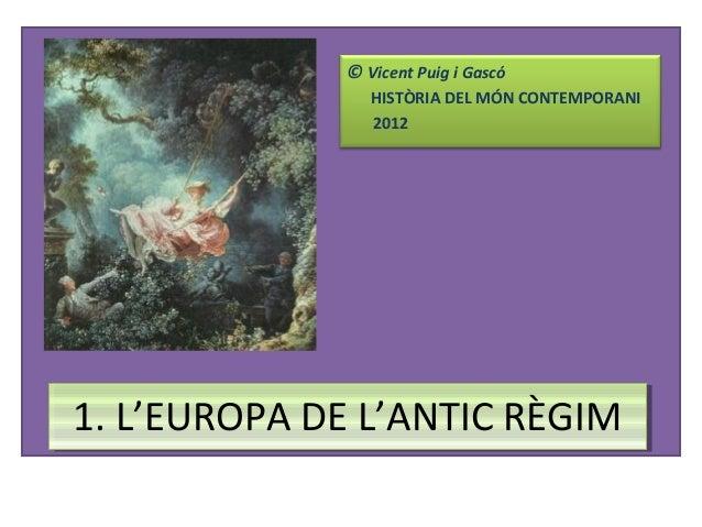 © Vicent Puig i Gascó HISTÒRIA DEL MÓN CONTEMPORANI 2012  1. L'EUROPA DE L'ANTIC RÈGIM 1. L'EUROPA DE L'ANTIC RÈGIM
