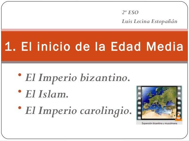 2º ESO Luis Lecina Estopañán  1. El inicio de la Edad Media • El Imperio bizantino. • El Islam. • El Imperio carolingio.