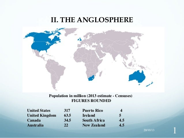 II. THE ANGLOSPHERE  Population in million (2013 estimate - Censuses) FIGURES ROUNDED United States United Kingdom Canada ...
