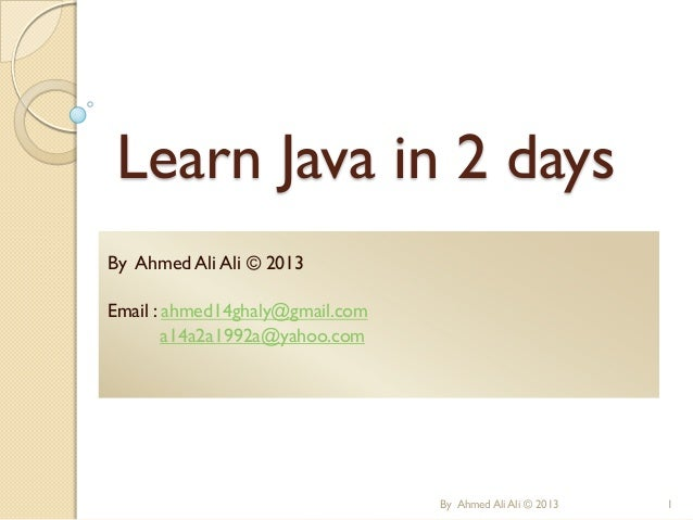 Learn Java in 2 days By Ahmed Ali Ali © 2013 Email : ahmed14ghaly@gmail.com a14a2a1992a@yahoo.com  By Ahmed Ali Ali © 2013...