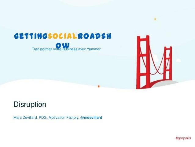gettingsocialroadsh ow Transformez votre Business avec Yammer  Disruption Marc Devillard, PDG, Motivation Factory, @mdevil...