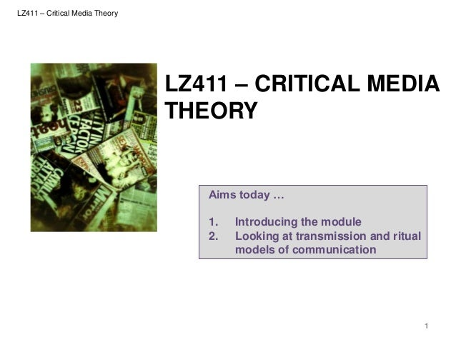 LZ411 – Critical Media Theory  LZ411 – CRITICAL MEDIA THEORY  Aims today … 1. 2.  Introducing the module Looking at transm...