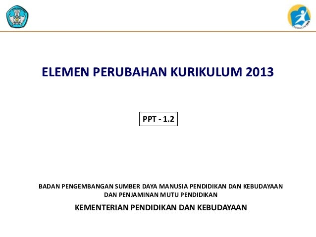 ELEMEN PERUBAHAN KURIKULUM 2013  PPT - 1.2  BADAN PENGEMBANGAN SUMBER DAYA MANUSIA PENDIDIKAN DAN KEBUDAYAAN DAN PENJAMINA...