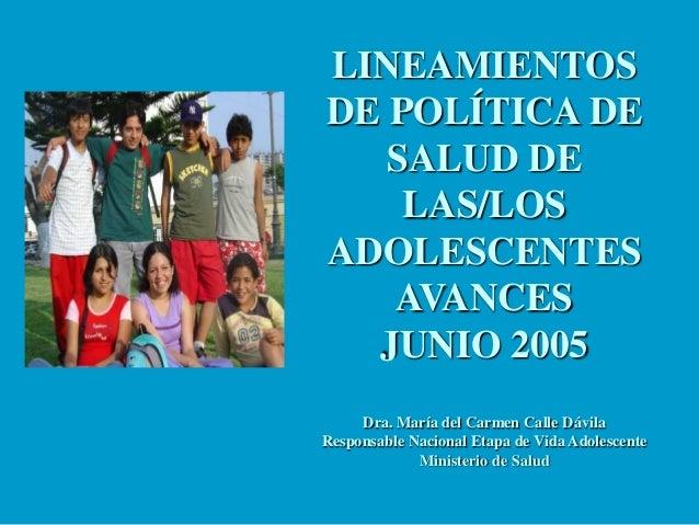 LINEAMIENTOS DE POLÍTICA DE SALUD DE LAS/LOS ADOLESCENTES AVANCES JUNIO 2005 Dra. María del Carmen Calle Dávila Responsabl...