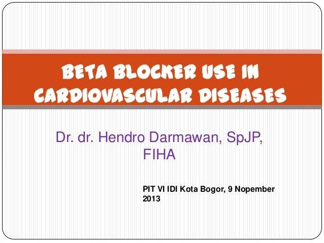 BETA BLOCKER USE IN CARDIOVASCULAR DISEASES Dr. dr. Hendro Darmawan, SpJP, FIHA PIT VI IDI Kota Bogor, 9 Nopember 2013