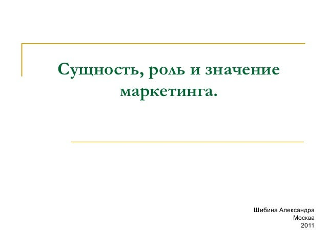 Сущность, роль и значение маркетинга.  Шибина Александра Москва 2011