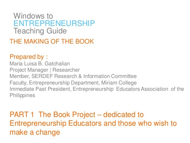 Windows to ENTREPRENEURSHIP Teaching Guide THE MAKING OF THE BOOK  Prepared by : Maria Luisa B. Gatchalian Project Manager...