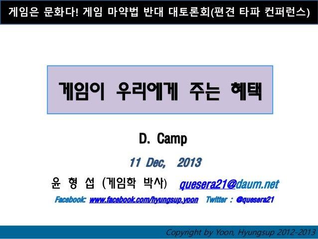 게임은 문화다! 게임 마약법 반대 대토론회(편견 타파 컨퍼런스)  게임이 우리에게 주는 혜택 D. Camp 11 Dec,  2013  윤 형 섭 (게임학 박사) quesera21@daum.net Facebook: www...