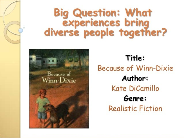 Big Question: What experiences bring diverse people together? Title: Because of Winn-Dixie Author: Kate DiCamillo Genre: R...