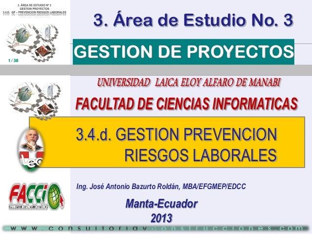 3. Área de Estudio No. 3 1/38  GESTION DE PROYECTOS  3.4.d. GESTION PREVENCION RIESGOS LABORALES Ing. José Antonio Bazurto...