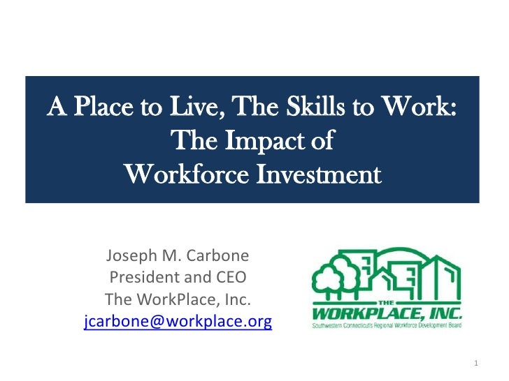 A Place to Live, The Skills to Work: The Impact of Workforce Investment <br />Joseph M. Carbone<br />President and CEO<br ...