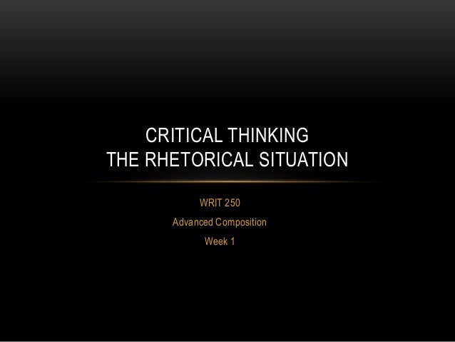 CRITICAL THINKING THE RHETORICAL SITUATION WRIT 250 Advanced Composition Week 1