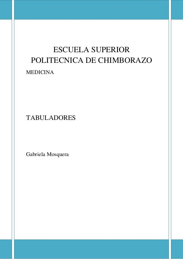 ESCUELA SUPERIOR POLITECNICA DE CHIMBORAZO  ESCUELA SUPERIOR POLITECNICA DE CHIMBORAZO MEDICINA  TABULADORES  Gabriela Mos...