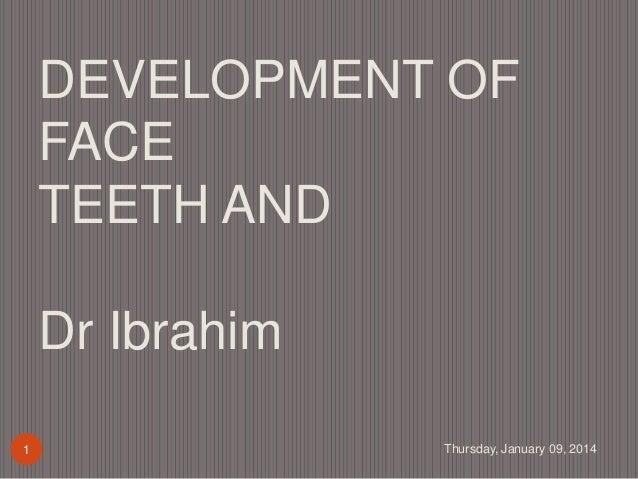 DEVELOPMENT OF FACE TEETH AND Dr Ibrahim 1  Thursday, January 09, 2014