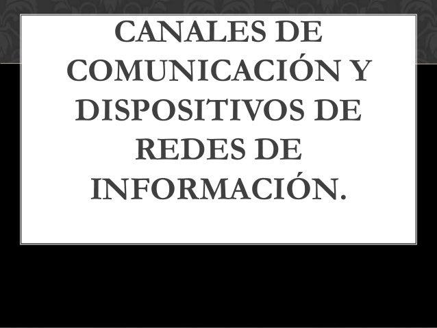 CANALES DE COMUNICACIÓN Y DISPOSITIVOS DE REDES DE INFORMACIÓN.