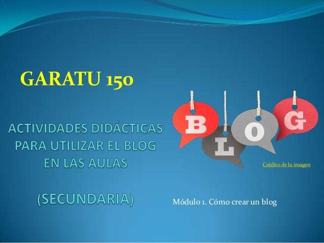 GARATU 150  Crédito de la imagen  Módulo 1. Cómo crear un blog