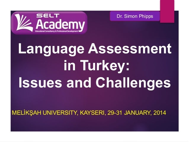 Dr. Simon Phipps  Language Assessment in Turkey: Issues and Challenges MELİKŞAH UNIVERSITY, KAYSERI, 29-31 JANUARY, 2014