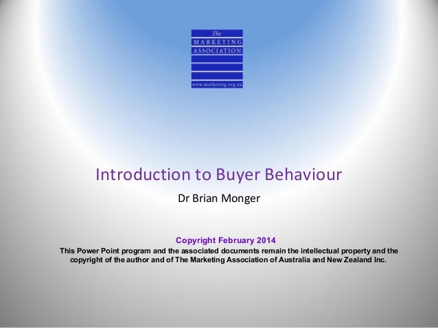 Introduction to Buyer Behaviour Dr Brian Monger Copyright February 2014 This Power Point program and the associated docume...