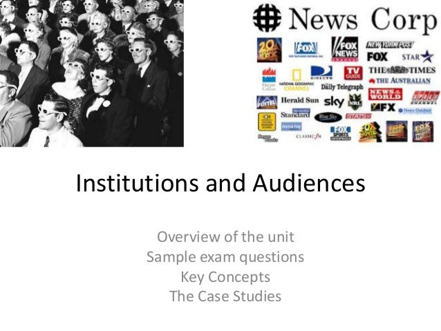 Institutions and Audiences Overview of the unit Sample exam questions Key Concepts The Case Studies